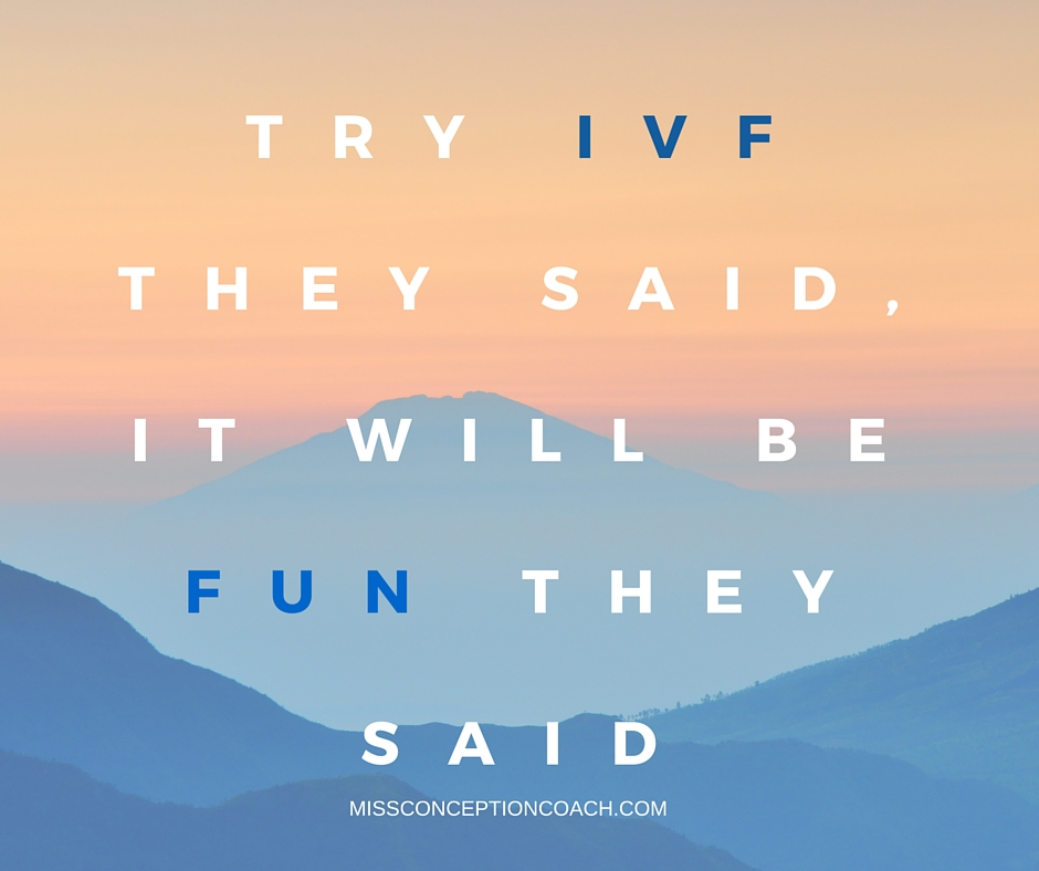 try IVF THEY SAID, IT WILL BE FUN THEY SAID